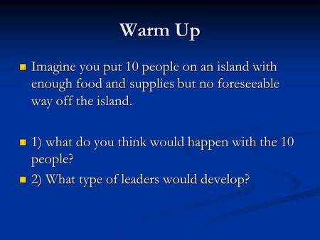 Warm Up Imagine you put 10 people on an island with enough food and supplies but no foreseeable way off the island. Imagine you put 10 people on an island.