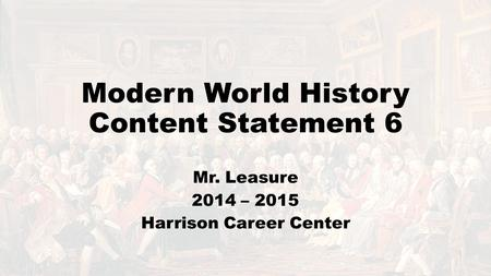 Modern World History Content Statement 6 Mr. Leasure 2014 – 2015 Harrison Career Center.