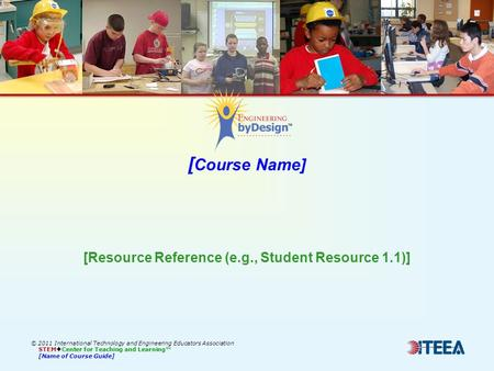 [ Course Name] © 2011 International Technology and Engineering Educators Association STEM  Center for Teaching and Learning™ [Name of Course Guide] [Resource.