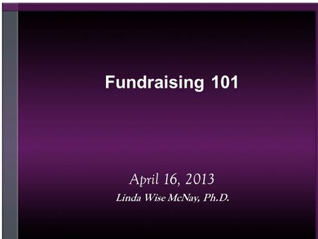 Fundraising 101 April 16, 2013 Linda Wise McNay, Ph.D.