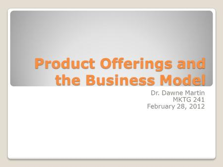 Product Offerings and the Business Model Dr. Dawne Martin MKTG 241 February 28, 2012.