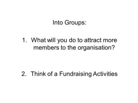 Into Groups: 1.What will you do to attract more members to the organisation? 2.Think of a Fundraising Activities.