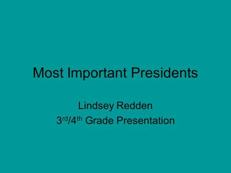 Most Important Presidents Lindsey Redden 3 rd /4 th Grade Presentation.