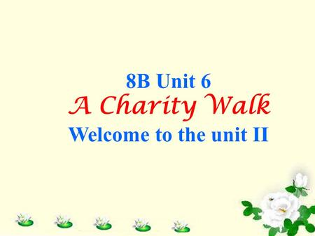 8B Unit 6 A Charity Walk Welcome to the unit II. Can you tell me something about the following pictures? Free Talk.