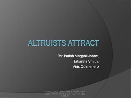 By: Isaiah Magpali-Isaac, Tatianna Smith, Viris Colmenero Farrelly, Daniel, Lazarus, John, & Roberts, Gilbert (2007). Altruists Attract. Evolutionary Psychology.