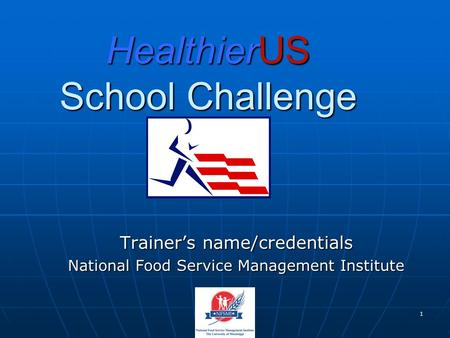 1 HealthierUS School Challenge Trainer's name/credentials National Food Service Management Institute.