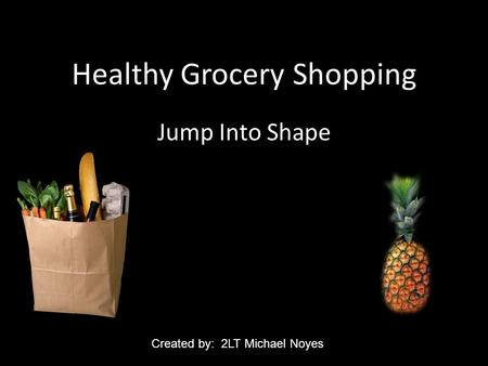 Healthy Grocery Shopping Jump Into Shape Created by: 2LT Michael Noyes.