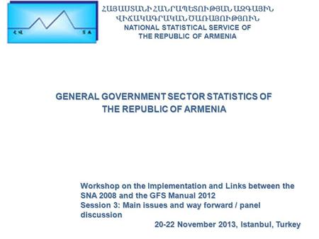 GENERAL GOVERNMENT SECTOR STATISTICS OF THE REPUBLIC OF ARMENIA Workshop on the Implementation and Links between the SNA 2008 and the GFS Manual 2012 Session.