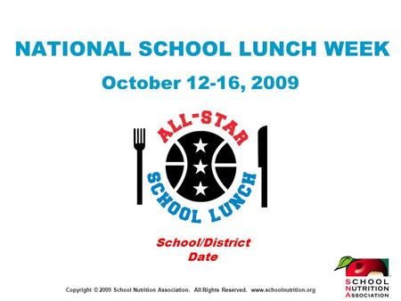 Copyright © 2009 School Nutrition Association. All Rights Reserved. www.schoolnutrition.org NATIONAL SCHOOL LUNCH WEEK October 12-16, 2009 School/District.