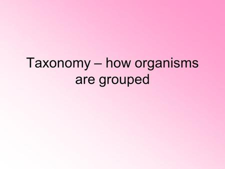 Taxonomy – how organisms are grouped