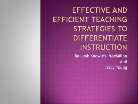 By Leah Knowles- MacMillan And Tracy Young.  Time  Meeting the needs of our students.  Strategies to differentiating our instruction.  Class size.
