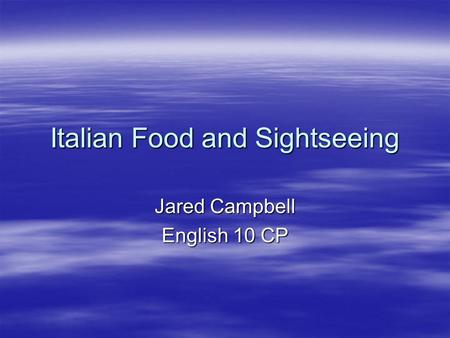 Italian Food and Sightseeing Jared Campbell English 10 CP.