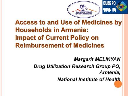 Margarit MELIKYAN Drug Utilization Research Group PO, Armenia, National Institute of Health Access to and Use of Medicines by Households in Armenia: Impact.