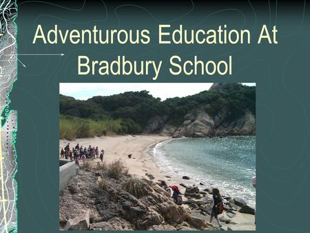 Adventurous Education At Bradbury School. School Wide Programme Starts in Year 4 and carries on through to Year 6 A variety of skills are taught in the.