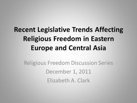 Recent Legislative Trends Affecting Religious Freedom in Eastern Europe and Central Asia Religious Freedom Discussion Series December 1, 2011 Elizabeth.