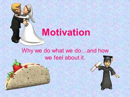 Motivation Why we do what we do…and how we feel about it.