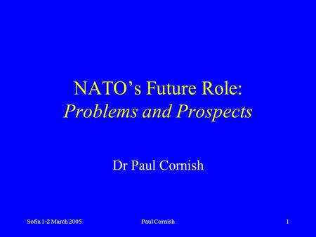 Sofia 1-2 March 2005Paul Cornish1 NATO's Future Role: Problems and Prospects Dr Paul Cornish.