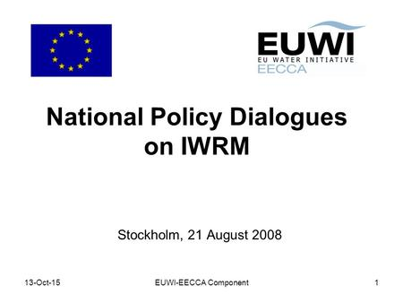 13-Oct-15EUWI-EECCA Component1 National Policy Dialogues on IWRM Stockholm, 21 August 2008.