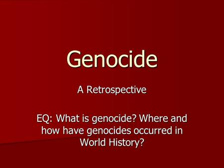 Genocide A Retrospective EQ: What is genocide? Where and how have genocides occurred in World History?