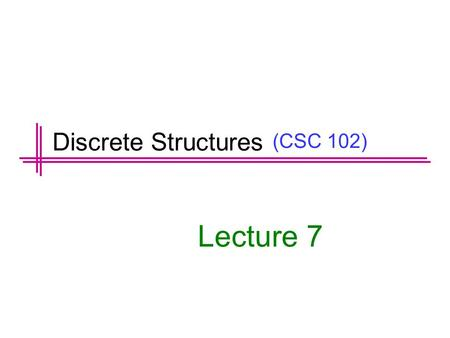 (CSC 102) Lecture 7 Discrete Structures. Previous Lectures Summary Predicates Set Notation Universal and Existential Statement Translating between formal.