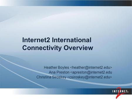 Internet2 International Connectivity Overview Heather Boyles Ana Preston Christina Siroskey.