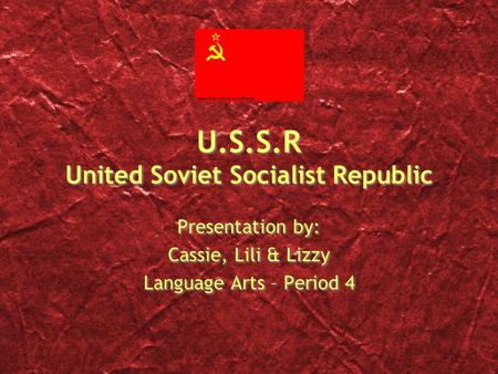 U.S.S.R United Soviet Socialist Republic Presentation by: Cassie, Lili & Lizzy Language Arts – Period 4 Presentation by: Cassie, Lili & Lizzy Language.