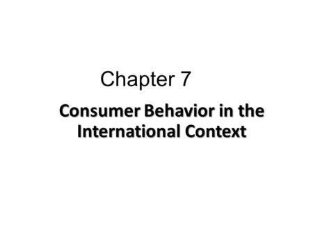 Chapter 7 Consumer Behavior in the International Context.