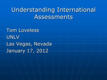 Understanding International Assessments Tom Loveless UNLV Las Vegas, Nevada January 17, 2012.