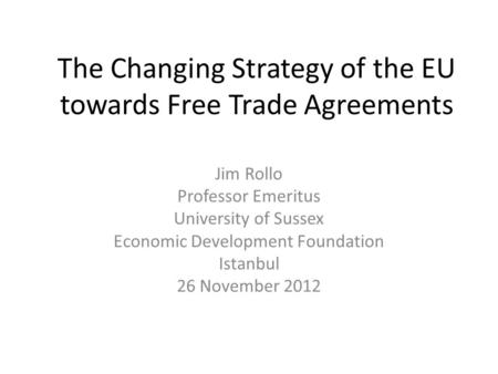 The Changing Strategy of the EU towards Free Trade Agreements Jim Rollo Professor Emeritus University of Sussex Economic Development Foundation Istanbul.