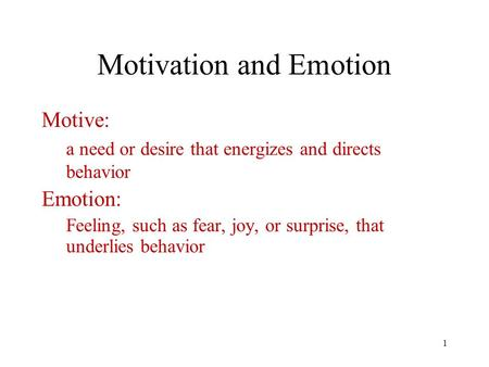 1 Motivation and Emotion Motive: a need or desire that energizes and directs behavior Emotion: Feeling, such as fear, joy, or surprise, that underlies.