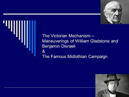 The Victorian Mechanism – Maneuverings of William Gladstone and Benjamin Disraeli & The Famous Midlothian Campaign.