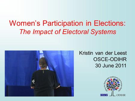 Women's Participation in Elections: The Impact of Electoral Systems Kristin van der Leest OSCE-ODIHR 30 June 2011.
