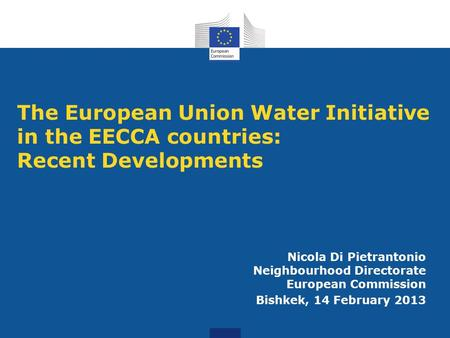 The European Union Water Initiative in the EECCA countries: Recent Developments Nicola Di Pietrantonio Neighbourhood Directorate European Commission Bishkek,