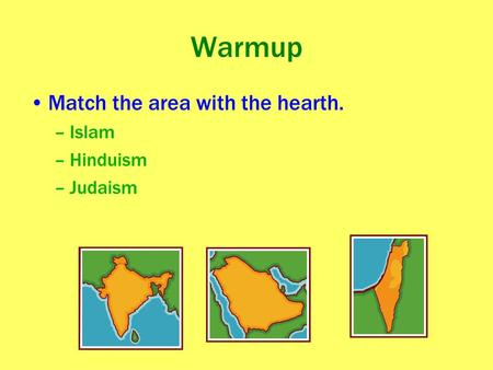 Warmup Match the area with the hearth. –Islam –Hinduism –Judaism.