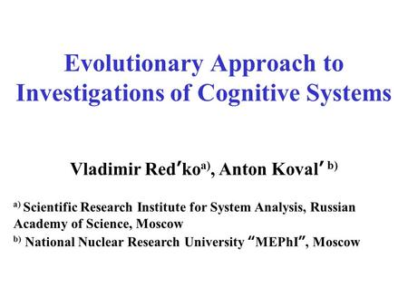 Evolutionary Approach to Investigations of Cognitive Systems Vladimir Red ' ko a), Anton Koval ' b) a) Scientific Research Institute for System Analysis,