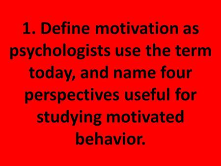 1. Define motivation as psychologists use the term today, and name four perspectives useful for studying motivated behavior.