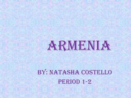 Armenia By: Natasha Costello Period 1-2. Arts and Literature The art is the unique form of art developed over 4500 yrs. The existing literature began.