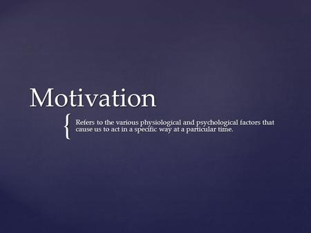 Motivation Refers to the various physiological and psychological factors that cause us to act in a specific way at a particular time.