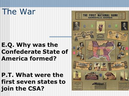 The War E.Q. Why was the Confederate State of America formed? P.T. What were the first seven states to join the CSA?
