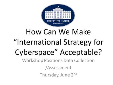 "Workshop Positions Data Collection /Assessment Thursday, June 2 nd How Can We Make ""International Strategy for Cyberspace"" Acceptable?"