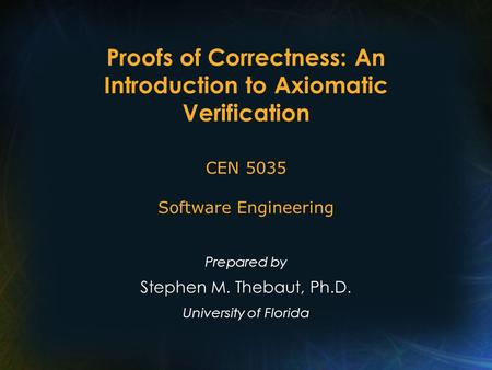 Proofs of Correctness: An Introduction to Axiomatic Verification Prepared by Stephen M. Thebaut, Ph.D. University of Florida CEN 5035 Software Engineering.