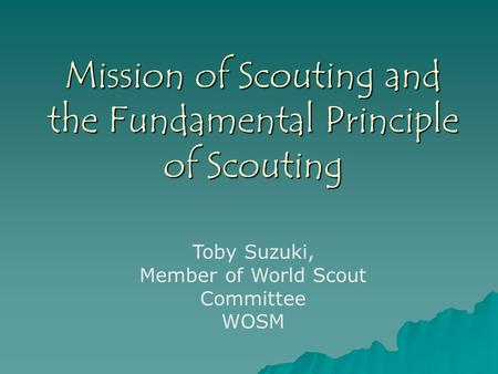 Mission of Scouting and the Fundamental Principle of Scouting Toby Suzuki, Member of World Scout Committee WOSM.
