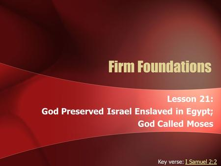 Firm Foundations Lesson 21: God Preserved Israel Enslaved in Egypt; God Called Moses Key verse: I Samuel 2:2I Samuel 2:2.