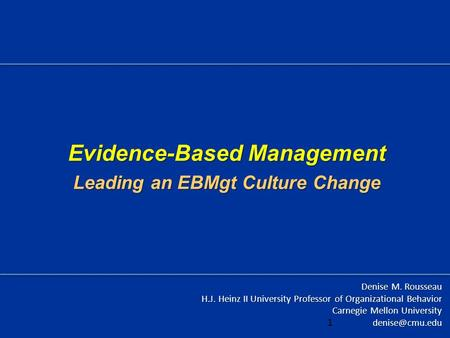 Evidence-Based Management Leading an EBMgt Culture Change Denise M. Rousseau H.J. Heinz II University Professor of Organizational Behavior Carnegie Mellon.