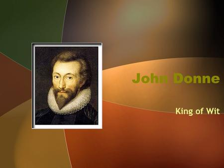 John Donne King of Wit. John Donne (1572-1631) Roman Catholic in a Protestant England Studied at Cambridge and Oxford Imprisoned for marrying Anne More,