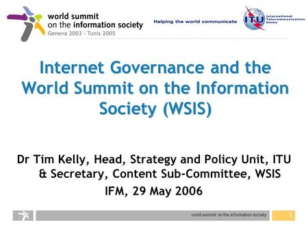 World summit on the information society 1 Internet Governance and the World Summit on the Information Society (WSIS) Dr Tim Kelly, Head, Strategy and Policy.