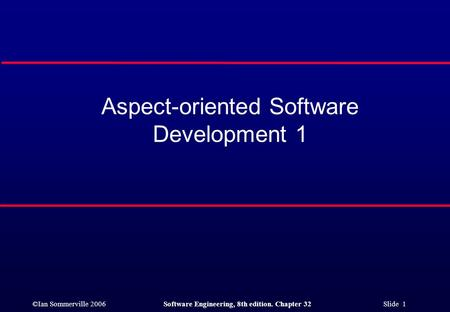 ©Ian Sommerville 2006Software Engineering, 8th edition. Chapter 32 Slide 1 Aspect-oriented Software Development 1.
