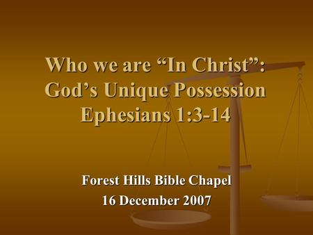 "Who we are ""In Christ"": God's Unique Possession Ephesians 1:3-14 Forest Hills Bible Chapel 16 December 2007."