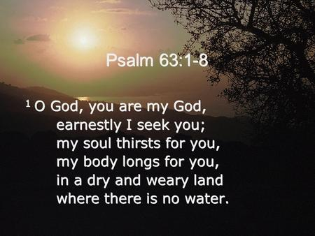 Psalm 63:1-8 1 O God, you are my God, earnestly I seek you;