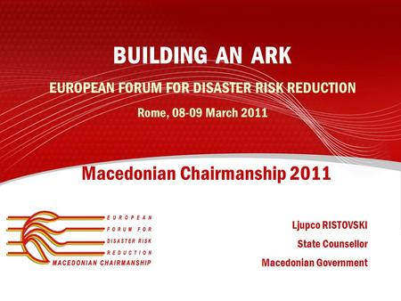 BUILDING AN ARK EUROPEAN FORUM FOR DISASTER RISK REDUCTION Rome, 08-09 March 2011 Macedonian Chairmanship 2011 Ljupco RISTOVSKI State Counsellor Macedonian.